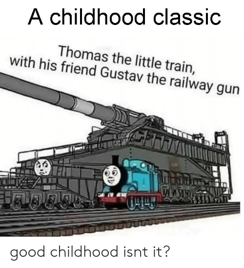 Good, Train, and Thomas: A childhood classic  Thomas the little train,  with his friend Gustav the railway gun  45 good childhood isnt it?