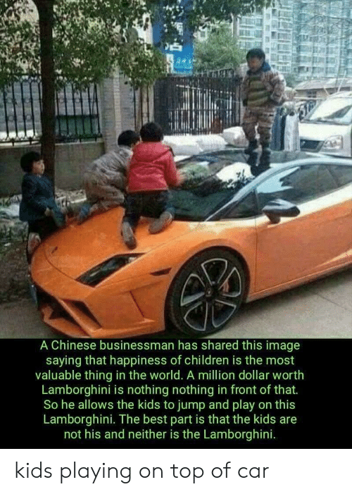 Children, Lamborghini, and Best: A Chinese businessman has shared this image  saying that happiness of children is the most  valuable thing in the world. A million dollar worth  Lamborghini is nothing nothing in front of that.  So he allows the kids to jump and play on this  Lamborghini. The best part is that the kids are  not his and neither is the Lamborghini. kids playing on top of car