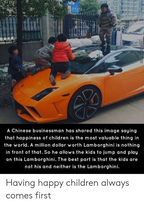 Children, Lamborghini, and Best: A Chinese businessman has shared this image saying  that happiness of children is the most valuable thing in  the world. A million dollar worth Lamborghini is nothing  in front of that. So he allows the kids to jump and play  on this Lamborghini. The best part is that the kids are  not his and neither is the Lamborghini  MemeCentercom Having happy children always comes first