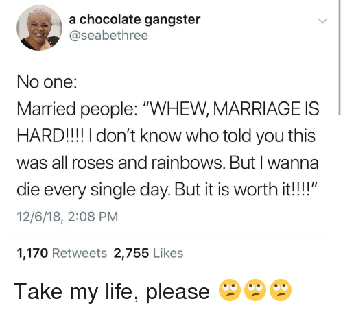 """rainbows: a chocolate gangster  @seabethree  No one:  Married people: """"WHEW, MARRIAGE IS  HARD!!! I don't know who told you this  was all roses and rainbows. Butl wanna  die every single day. But it is worth it!!""""  12/6/18, 2:08 PM  1,170 Retweets 2,755 Like:s Take my life, please 🙄🙄🙄"""
