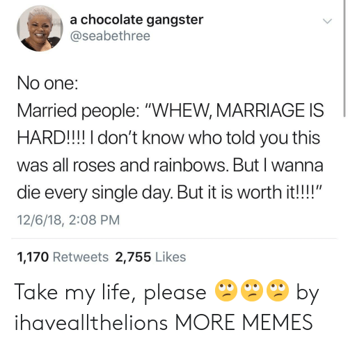 """rainbows: a chocolate gangster  @seabethree  No one:  Married people: """"WHEW, MARRIAGE IS  HARD!!! I don't know who told you this  was all roses and rainbows. Butl wanna  die every single day. But it is worth it!!""""  12/6/18, 2:08 PM  1,170 Retweets 2,755 Like:s Take my life, please 🙄🙄🙄 by ihaveallthelions MORE MEMES"""