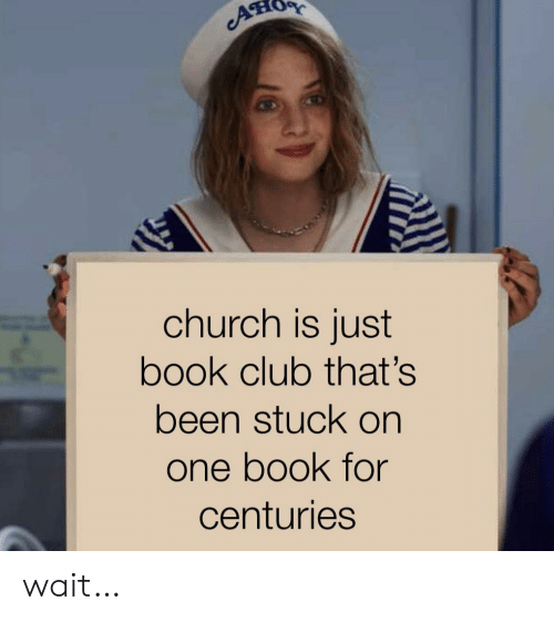 Centuries: A  church is just  book club that's  been stuck on  one book for  centuries wait…