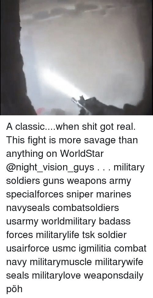 Guns, Memes, and Savage: A classic....when shit got real. This fight is more savage than anything on WorldStar @night_vision_guys . . . military soldiers guns weapons army specialforces sniper marines navyseals combatsoldiers usarmy worldmilitary badass forces militarylife tsk soldier usairforce usmc igmilitia combat navy militarymuscle militarywife seals militarylove weaponsdaily pöh