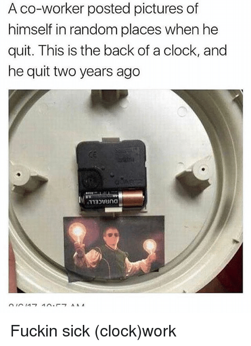 Clock, Memes, and Work: A co-worker posted pictures of  himself in random places when he  quit. This is the back of a clock, and  he quit two years ago Fuckin sick (clock)work