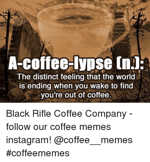 Instagram, Memes, and Black: A-coffee-lypse (n.l:  The distinct feeling that the world  is ending when you wake to find  you're out of coffee Black Rifle Coffee Company - follow our coffee memes instagram! @coffee__memes #coffeememes