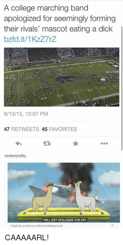 College, Dick, and Rivals: A college marching band  apologized for seemingly forming  their rivals' mascot eating a dick  bzfd.it/1KzZ7rZ  80  9/13/15, 12:07 PM  47 RETWEETS 45 FAVORITES  nerdismyhobby:  I WILL NOT APOLOGIZE FOR ART  Originally posted by outthereorbitingaround CAAAAARL!