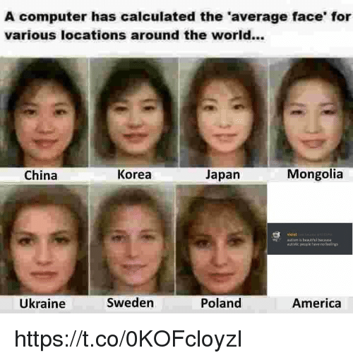 America, China, and Autism: A computer has calculated the 'average face' for  various locations around the world...  China  Korea  Japan  Mongolia  violet  autism is beautilul because  autistic people have no feelings  Ükraine  Sweden  Poland  America https://t.co/0KOFcloyzI