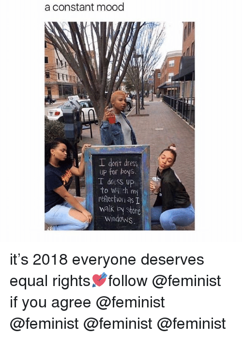 Memes, Mood, and Windows: a constant mood  IH  I dont dress  up for boys.  I dress up  to wi h my  reflection as T  walk by store  windows it's 2018 everyone deserves equal rights💘follow @feminist if you agree @feminist @feminist @feminist @feminist