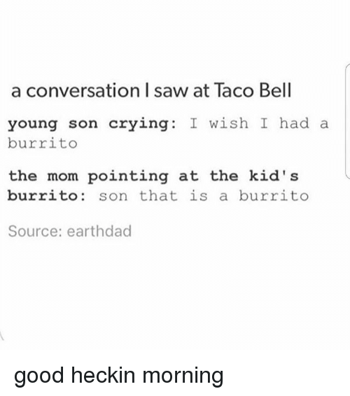 Crying, Memes, and Saw: a conversation I saw at Taco Bell  young son crying: I wish I had a  burrito  the mom pointing at the kid' s  burrito: son that is a burrito  Source: earthdad good heckin morning