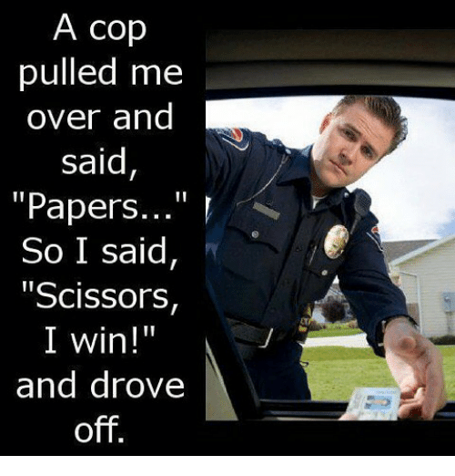 """Memes, 🤖, and Paper: A cop  pulled me  over and  said  """"Papers  So I said,  """"Scissors,  II  I win!  and drove  off"""