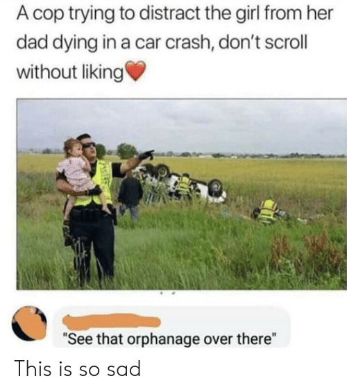 "Liking: A cop trying to distract the girl from her  dad dying in a car crash, don't scroll  without liking  ""See that orphanage over there"" This is so sad"