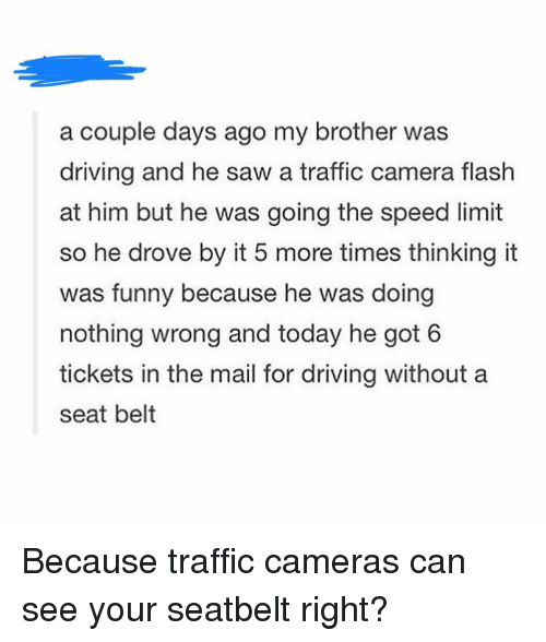 Driving, Funny, and Saw: a couple days ago my brother was  driving and he saw a traffic camera flash  at him but he was going the speed limit  so he drove by it 5 more times thinking it  was funny because he was doing  nothing wrong and today he got 6  tickets in the mail for driving without a  seat belt