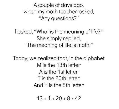 """Life, Teacher, and Alphabet: A couple of days ago  when my math teacher asked  """"Any questions?""""  I asked, """"What is the meaning of life?""""  She simply replied,  The meaning of life is math.""""  Today, we realized that, in the alphabet  M is the 13th letter  A is the 1st letter  T is the 20th letter  And H is the 8th letter  13120+8 42"""