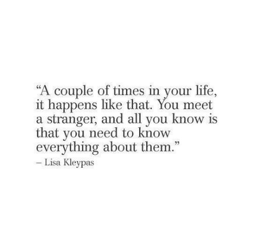 """Is That You: """"A couple of times in your life.,  it happens like that. You meet  a stranger, and all you know is  that you need to know  everything about them.""""  Lisa Kleypas"""