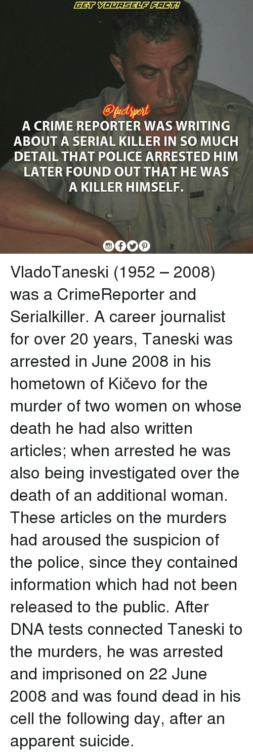 Arousing: A CRIME REPORTER WAS WRITING  ABOUT A SERIAL KILLER IN SO MUCH  DETAIL THAT POLICE ARRESTED HIM  LATER FOUND OUT THAT HE WAS  A KILLER HIMSELF. VladoTaneski (1952 – 2008) was a CrimeReporter and Serialkiller. A career journalist for over 20 years, Taneski was arrested in June 2008 in his hometown of Kičevo for the murder of two women on whose death he had also written articles; when arrested he was also being investigated over the death of an additional woman. These articles on the murders had aroused the suspicion of the police, since they contained information which had not been released to the public. After DNA tests connected Taneski to the murders, he was arrested and imprisoned on 22 June 2008 and was found dead in his cell the following day, after an apparent suicide.