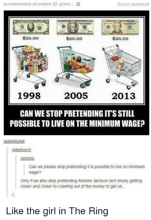 Andrew Jackson: a-cumberbatch-of-cookies grieta.  Source questionall  $20.00  $20.00  $20.00  1998  2005  2013  CAN WE STOP PRETENDING ITS STILL  POSSIBLE TO LIVE ON THE MINIMUM WAGE?  adekitykat  miketooch  oinonio  Can we please stop pretending it is possible to live on minimum  wage?  Only if we also stop pretending Andrew Jackson isn't slowly getting  closer and closer to crawling out of the money to get us Like the girl in The Ring