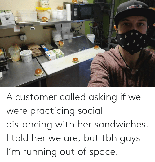 Space: A customer called asking if we were practicing social distancing with her sandwiches. I told her we are, but tbh guys I'm running out of space.