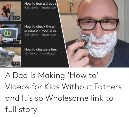 add:   A Dad Is Making 'How to' Videos for Kids Without Fathers and It's so Wholesome  link to full story
