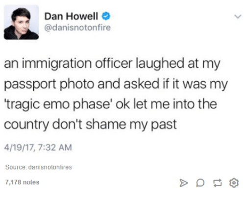 "Emoes: A Dan Howell  @danisnotonfire  an immigration officer laughed at my  passport photo and asked if it was my  ""tragic emo phase' ok let me into the  country don't shame my past  4/19/17, 7:32 AM  Source: danisnotonfires  7,178 notes"