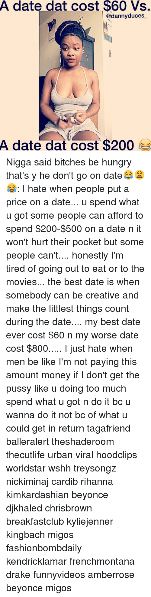 Hungryness: A date dat cost $60 Vs.  @danny duces  A date dat cost $200 Nigga said bitches be hungry that's y he don't go on date😂😩😂: I hate when people put a price on a date... u spend what u got some people can afford to spend $200-$500 on a date n it won't hurt their pocket but some people can't.... honestly I'm tired of going out to eat or to the movies... the best date is when somebody can be creative and make the littlest things count during the date.... my best date ever cost $60 n my worse date cost $800..... I just hate when men be like I'm not paying this amount money if I don't get the pussy like u doing too much spend what u got n do it bc u wanna do it not bc of what u could get in return tagafriend balleralert theshaderoom thecutlife urban viral hoodclips worldstar wshh treysongz nickiminaj cardib rihanna kimkardashian beyonce djkhaled chrisbrown breakfastclub kyliejenner kingbach migos fashionbombdaily kendricklamar frenchmontana drake funnyvideos amberrose beyonce migos