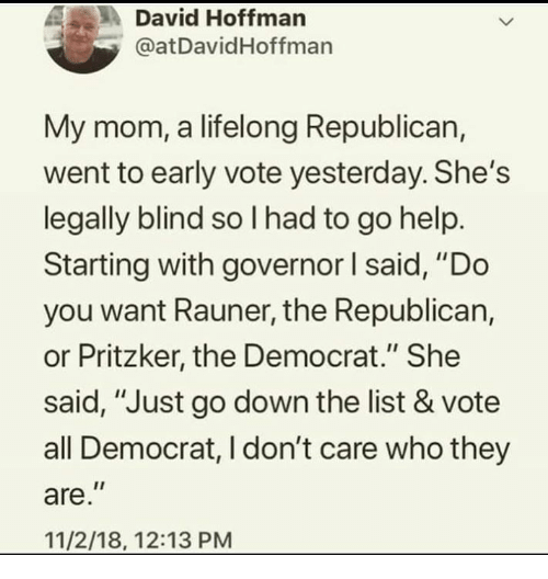 "Help, Mom, and Republican: A, .  David Hoffman  @at DavidHoffman  My mom, a lifelong Republican,  went to early vote yesterday. She's  legally blind so l had to go help.  Starting with governor I said, ""Do  you want Rauner, the Republican,  or Pritzker, the Democrat."" She  said, ""Just go down the list & vote  all Democrat, I don't care who they  are  11/2/18, 12:13 PM"