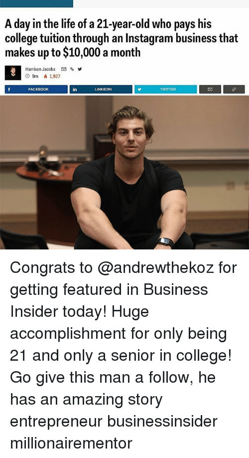 College, Facebook, and Instagram: A day in the life of a 21-year-old who pays his  college tuition through an Instagram business that  makes up to $10,000 a month  Harrison Jacobs  9m a 1,927  FACEBOOK  in  LINKEDIN  TWITTER Congrats to @andrewthekoz for getting featured in Business Insider today! Huge accomplishment for only being 21 and only a senior in college! Go give this man a follow, he has an amazing story entrepreneur businessinsider millionairementor