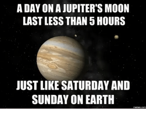 Dank, Meme, and Memes: A DAY ON AJUPITER'S MOON  LASTLESS THAN 5 HOURS  JUST LIKE SATURDAY AND  SUNDAY ON EARTH  memes.com