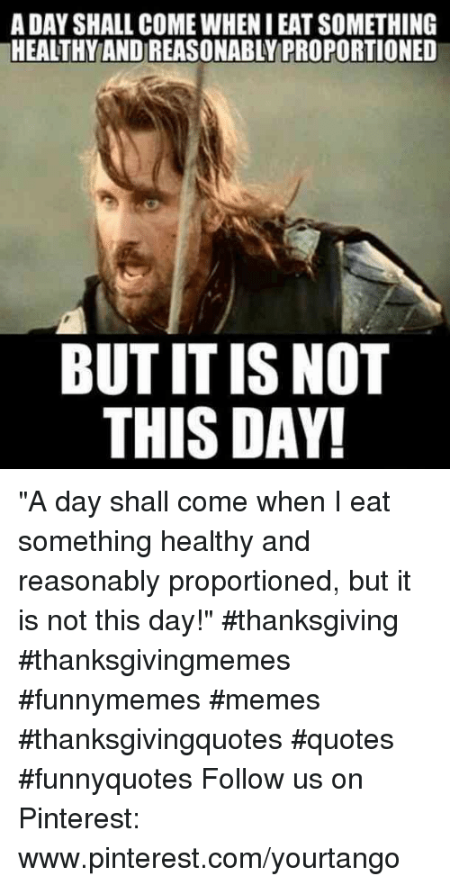 "Memes, Thanksgiving, and Pinterest: A DAY SHALL COME WHEN I EAT SOMETHING  HEALTHY AND REASONABLY PROPORTIONED  BUT IT IS NOT  THIS DAY ""A day shall come when I eat something healthy and reasonably proportioned, but it is not this day!"" #thanksgiving #thanksgivingmemes #funnymemes #memes #thanksgivingquotes #quotes #funnyquotes Follow us on Pinterest: www.pinterest.com/yourtango"