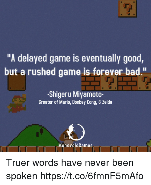"Bad, Donkey, and Mario: ""A delayed game is eventually good  but a rushed game is forever bad.""  -Shigeru Miyamoto-  Creator of Mario, Donkey Kong, & Zelda  MonovoidCames Truer words have never been spoken https://t.co/6fmnF5mAfo"