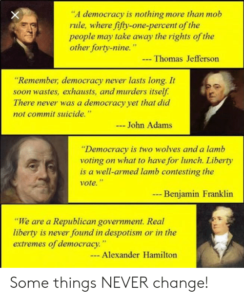 """a republican: """"A democracy is nothing more than mob  rule, where fifty-one-percent of the  people may take away the rights of the  other forty-nine.""""  Thomas Jefferson  """"Remember, democracy never lasts long. It  soon wastes, exhausts, and murders itself.  There never was a democracy yet that did  not commit suicide.""""  John Adams  """"Democracy is two wolves and a lamb  voting on what to have for lunch. Liberty  is a well-armed lamb contesting the  vote.""""  --  Benjamin Franklin  """"We are a Republican government. Real  liberty is never found in despotism or in the  extremes of democracy.""""  - Alexander Hamilton Some things NEVER change!"""
