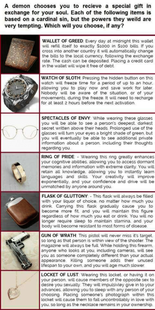 Confidence, Fall, and Love: A demon chooses you to recieve a special gift in  exchange for your soul. Each of the following items is  based on a cardinal sin, but the powers they weild are  very tempting. Which will you choose, if any?  WALLET OF GREED Every day at midnight this wallet  will refill itself to exactly $1000 in $100 bills. If you  cross into another country it will automatically change  the bills to the local currency. following the exchange  rate. The cash can be deposited. Placing a credit card  in the wallet will wipe it free of debt  WATCH OF SLOTH Pressing the hidden button on this  watch will freeze time for a period of up to an hour  allowing you to play now and save work for later.  Nobody will be aware of the situation. or of your  movements, during the freeze. It will need to recharge  for at least 2 hours before the next activation.  SPECTACLES OF ENVY: While wearing these glasses  you will be able to see a person's deepest. darkest  secret written above their heads. Prolonged use of the  glasses will turn your eyes a bright shade of green. but  you will eventually be able to see additional private  information about a person. including their thoughts  regarding you  RING OF PRIDE - Wearing this ring greatly enhances  your cognitive abilities, allowing you to access dormant  memories and information with extreme clarity. You will  retain all knowledge. allowing you to instantly learn  tanguages and skills. Your creativity will improve  exponentially, and your confidence and drive will be  unmatched by anyone around you  FLASK OF GLUTTONY This flask will always be filled  with your liquor of choice. no matter how much you  drink Carrying this flask gradually cause you to  become more fit. and you will maintain this figure  regardless of how much you eat or drink You will no  longer require sleep to maintain stamina. and your  body will become resistant to most forms of disease.  GUN OF WRATH This pistol will never miss it's target  so long as