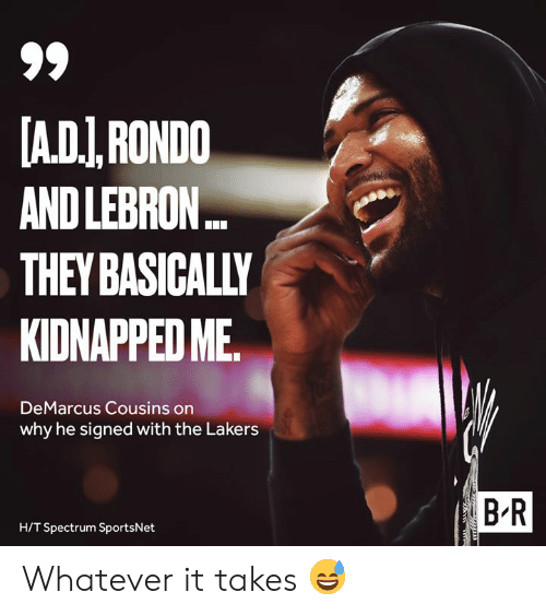 spectrum: A.DI,RONDO  AND LEBRON..  THEY BASICALLY  KIDNAPPED ME  DeMarcus Cousins on  why he signed with the Lakers  B R  H/T Spectrum SportsNet Whatever it takes 😅