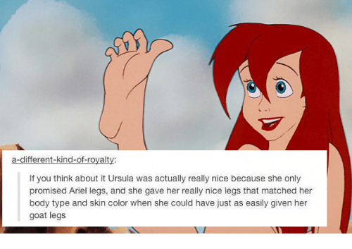 Ariel, Bodies , and Memes: a-different-kind-ofroyalty:  If you think about it Ursula was actually really nice because she only  promised Ariel legs, and she gave her really nice legs that matched her  body type and skin color when she could have just as easily given her  goat legs
