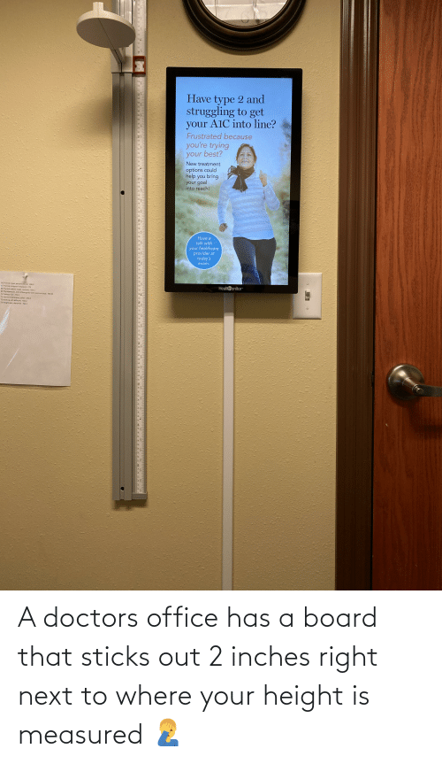 Next To: A doctors office has a board that sticks out 2 inches right next to where your height is measured 🤦♂️