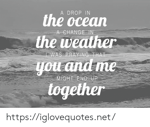 praying: A DROP IN  the ocean  A CHANGE IN  the weather  WAS PRAYING THAT  you and me  MICHT END UP  together https://iglovequotes.net/