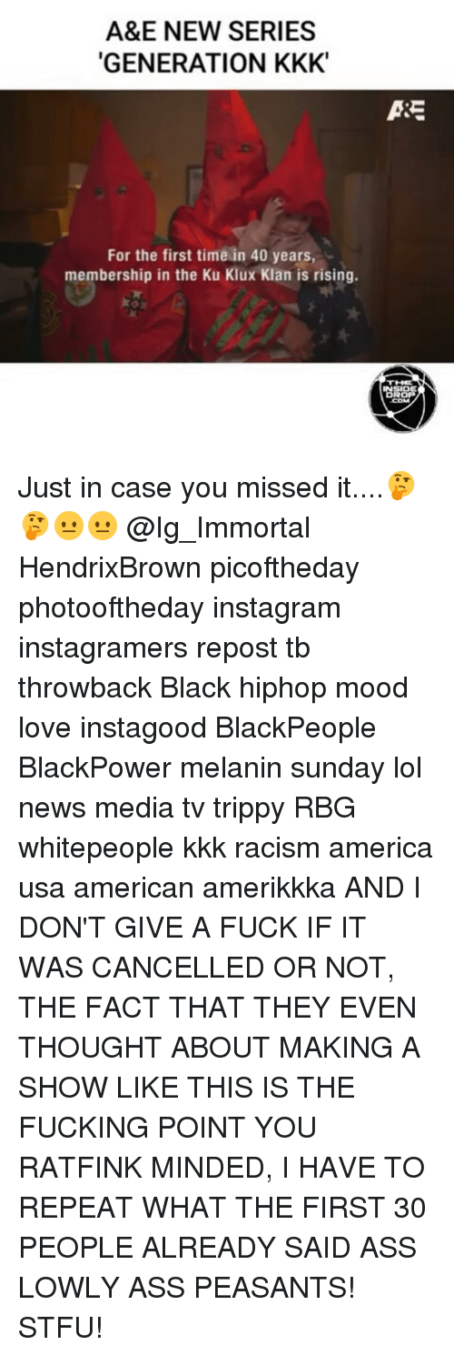 Trippiness: A&E NEW SERIES  GENERATION KKK  For the first time in 40 years,  membership in the Ku Klux Klan is rising.  ASE  INSIDE Just in case you missed it....🤔🤔😐😐 @Ig_Immortal HendrixBrown picoftheday photooftheday instagram instagramers repost tb throwback Black hiphop mood love instagood BlackPeople BlackPower melanin sunday lol news media tv trippy RBG whitepeople kkk racism america usa american amerikkka AND I DON'T GIVE A FUCK IF IT WAS CANCELLED OR NOT, THE FACT THAT THEY EVEN THOUGHT ABOUT MAKING A SHOW LIKE THIS IS THE FUCKING POINT YOU RATFINK MINDED, I HAVE TO REPEAT WHAT THE FIRST 30 PEOPLE ALREADY SAID ASS LOWLY ASS PEASANTS! STFU!
