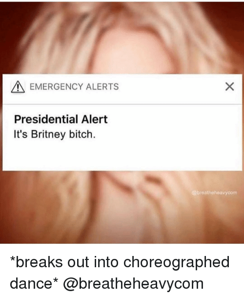 Bitch, Girl Memes, and Dance: A EMERGENCY ALERTS  Presidential Alert  It's Britney bitch.  breathehoavycom *breaks out into choreographed dance* @breatheheavycom