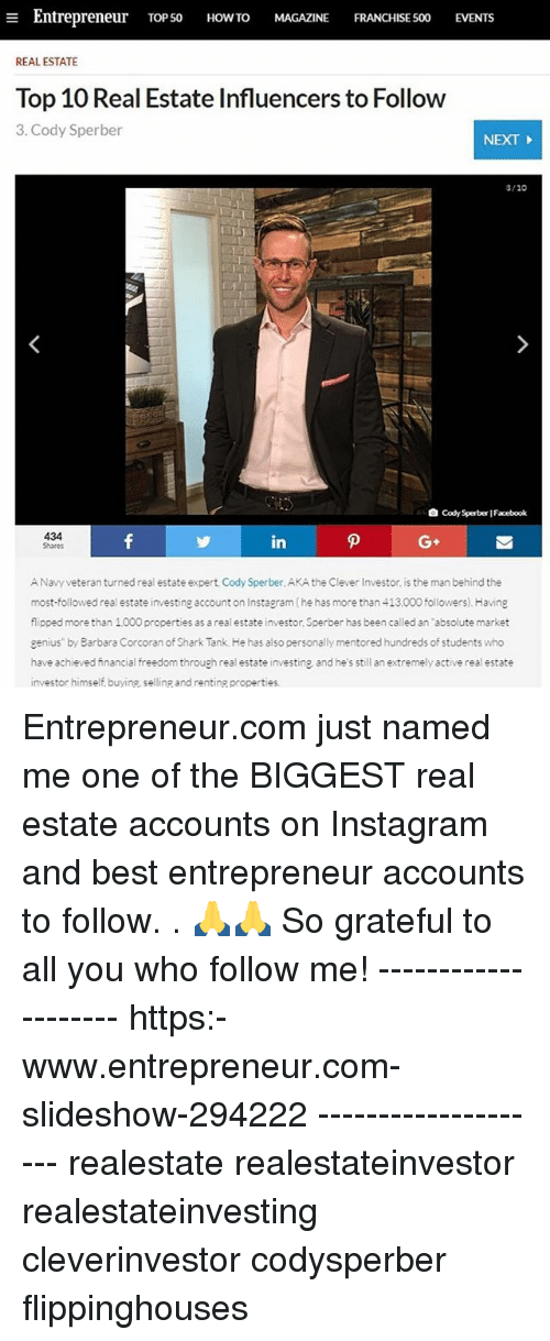 "Facebook, Instagram, and Memes: a Entrepreneur  TOP 50  HOW TO  MAGAZINE  FRANCHISE 500  EVENTs  REAL ESTATE  Top 10 Real Estate Influencers to Follow  3. Cody Sperber  NEXT  3/10  Cody Sperber Facebook  434  in  ANavy veteran turned real estate expert, Cody Sperber.AKA the Clever Investor is the man behind the  most followed real estate investing account on Instagram(he has more than 413.000 followers). Having  flipped more than 1000 properties as a real estate investor, Sperber has been called an ""absolute market  genius"" by Barbara Corcoran of Shark Tank. He has also personally mentored hundreds of students who  have achieved financial freedom through real estate investing and he s still an extremely active real estate  investor himself buyine, selling and renting properties. Entrepreneur.com just named me one of the BIGGEST real estate accounts on Instagram and best entrepreneur accounts to follow. . 🙏🙏 So grateful to all you who follow me! -------------------- https:-www.entrepreneur.com-slideshow-294222 -------------------- realestate realestateinvestor realestateinvesting cleverinvestor codysperber flippinghouses"
