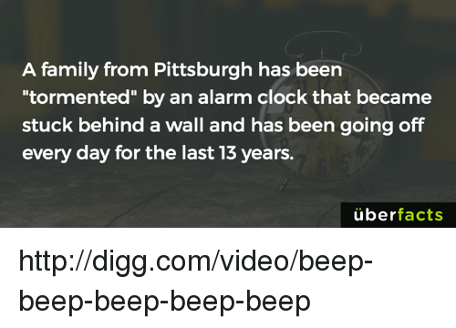 "Uber Facts: A family from Pittsburgh has been  tormented"" by an alarm clock that became  stuck behind a wall and has been going off  every day for the last 13 years.  uber  facts http://digg.com/video/beep-beep-beep-beep-beep"
