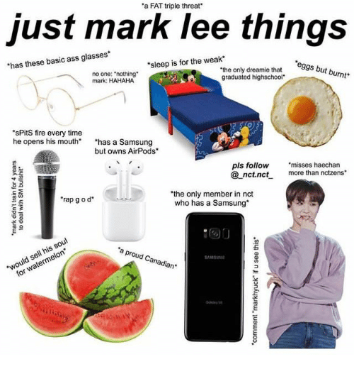 """Ass, Fire, and Rap: a FAT triple threat'  just mark lee things  has these basic ass glasses  sleep is for the weak  eggs but burnt  no one: """"nothing  mark: HAHAHA  """"the only dreamie that s b  graduated highschool  sPitS fire every time  he opens his mouth* has a Samsung  but owns AirPods  pls follow """"misses haechan  nct.nc more than nctzens  the only member in nct  who has a Samsung  rap g o d  芒  would sell his soul  for watermelon  a proud Canadian"""