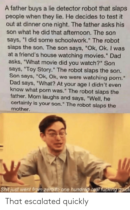 "Zero: A father buys a lie detector robot that slaps  people when they lie. He decides to test it  out at dinner one night. The father asks his  son what he did that afternoon. The son  says, ""I did some schoolwork."" The robot  slaps the son. The son says, ""Ok, Ok. I was  at a friend's house watching movies."" Dad  asks, ""What movie did you watch?"" Son  says, ""Toy Story."" The robot slaps the son.  Son says, ""Ok, Ok, we were watching porn.  Dad says, ""What? At your age I didn't even  know what porn was."" The robot slaps the  father. Mom laughs and says, ""Well, he  certainly is your son."" The robot slaps the  mother.  Shit just went from zero to one hundred real fucking quick That escalated quickly"