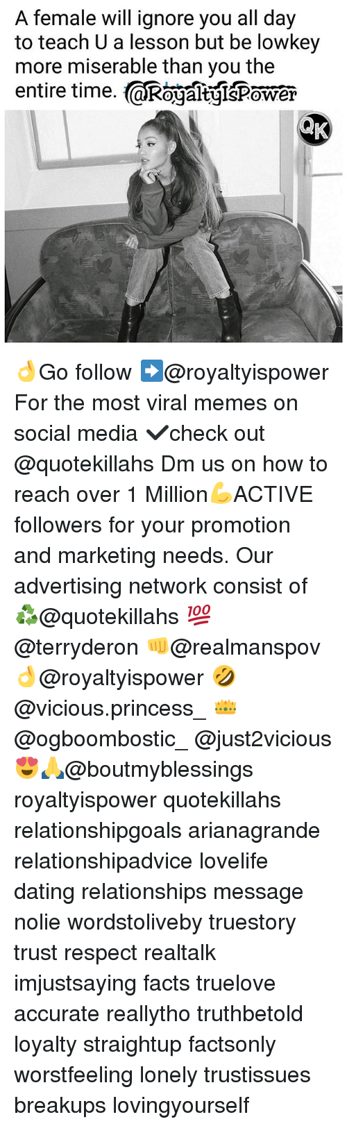 Dating, Facts, and Memes: A female will ignore you all day  to teach U a lesson but be lowkey  more miserable than you the  entire time. aRogaltgisPower  0 👌Go follow ➡@royaltyispower For the most viral memes on social media ✔check out @quotekillahs Dm us on how to reach over 1 Million💪ACTIVE followers for your promotion and marketing needs. Our advertising network consist of ♻@quotekillahs 💯@terryderon 👊@realmanspov 👌@royaltyispower 🤣@vicious.princess_ 👑@ogboombostic_ @just2vicious😍🙏@boutmyblessings royaltyispower quotekillahs relationshipgoals arianagrande relationshipadvice lovelife dating relationships message nolie wordstoliveby truestory trust respect realtalk imjustsaying facts truelove accurate reallytho truthbetold loyalty straightup factsonly worstfeeling lonely trustissues breakups lovingyourself