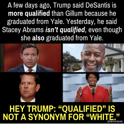 "Memes, Trump, and White: A few days ago, Trump said DeSantis is  more qualified than Gillum because he  graduated from Yale. Yesterday, he said  Stacey Abrams isn't qualified, even though  she also graduated from Yale.  HEY TRUMP: ""QUALIFIED""IS  NOT A SYNONYM FOR ""WHITE.""  @MrFilmkritik"