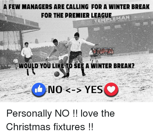 Love, Memes, and Premier League: A FEW MANAGERS ARE CALLING FOR A WINTER BREAK  FOR THE PREMIER LEAGUE  EMAN  WOULD YOU LIKE TO SEE A WINTER BREAK?  No K-S YES Personally NO !! love the Christmas fixtures !!