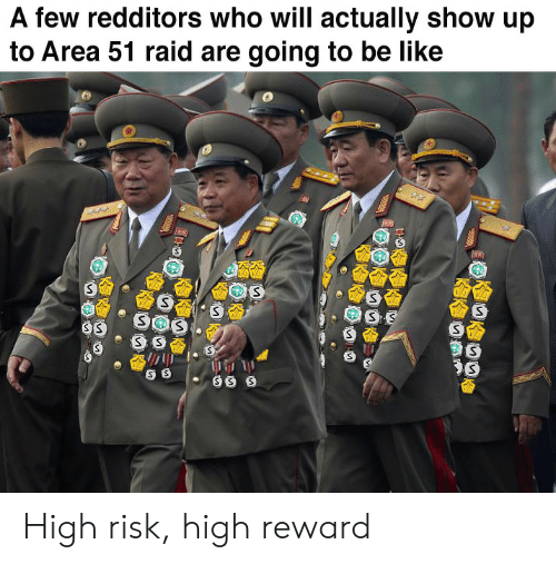 Be Like, Area 51, and Raid: A few redditors who will actually show up  to Area 51 raid are going to be like  SS  SOS  SS High risk, high reward