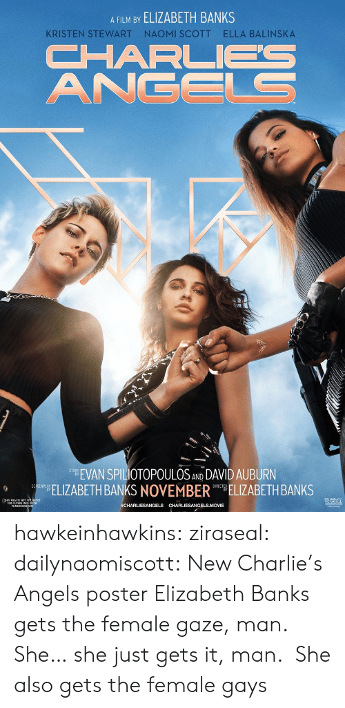 Kristen: A FILM BY ELIZABETH BANKS  NAOMI SCOTT  ELLA BALINSKA  KRISTEN STEWART  CHARL  ANGELS  EVAN SPILIOTOPOULOS AND DAVID AUBURN  ELIZABETH BANKS NOVEMBER ELIZABETH BANKS  SCREENPLAY  #CHARLIESANGELS CHARLIESANGELS.MOVIE hawkeinhawkins:  ziraseal:  dailynaomiscott: New Charlie's Angels poster Elizabeth Banks gets the female gaze, man. She… she just gets it, man.   She also gets the female gays