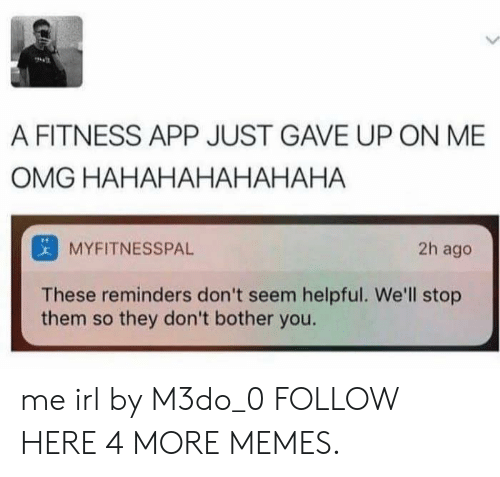 Hahahahahahaha: A FITNESS APP JUST GAVE UP ON ME  OMG HAHAHAHAHAHAHA  MYFITNESSPAL  2h ago  These reminders don't seem helpful. We'll stop  them so they don't bother you. me irl by M3do_0 FOLLOW HERE 4 MORE MEMES.