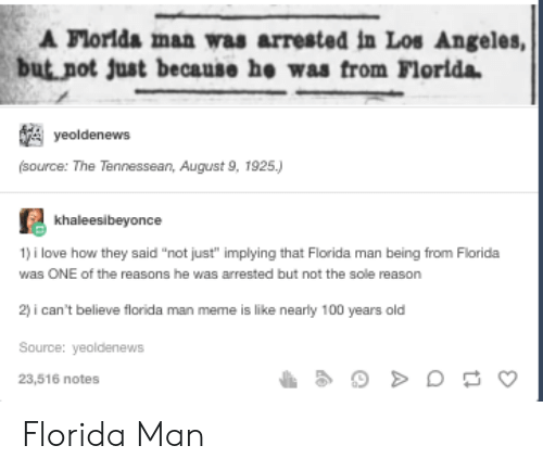 """Anaconda, Florida Man, and Love: A Florlda man was arrested in Los Angeles,  but not just because he was from Florida  yeoldenews  (source: The Tennessean, August 9, 1925.)  khaleesibeyonce  1) i love how they said """"not just"""" implying that Florida man being from Florida  was ONE of the reasons he was arrested but not the sole reason  2) i can't believe florida man meme is like nearly 100 years old  Source: yeoldenews  23,516 notes Florida Man"""
