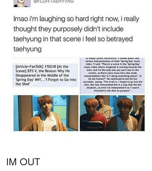 "bts v: (a FLUFF IAEHYVNG  Imao im laughingso hard right now, i really  thought they purposely didn't include  taehyung in that scene i feel so betrayed  taehyung  various interpretations of their Spring Day musik  video Vsaid, ""There'sa scene in the Spring Day  [Article FanTalk] 170218 [At the  music video where Jungkook is running towards the  train, but Im the only one you can't see on the  Scene] BTS V, the Reason Why He  screen, there were many fans who made  Disappeared in the Middle of the  interpretations like 'sv doing something aloner, 's  he not human He continued to tell his fun  'Spring Day MV?... I Forgot to Go into  anecdote, saying, ""The truth is, I forgot to go into the  the Shot  shot. But fans interpreted this in a way that fits the  situation, so even rve interpreted it as wasn't  included in the shot on purpose"". IM OUT"