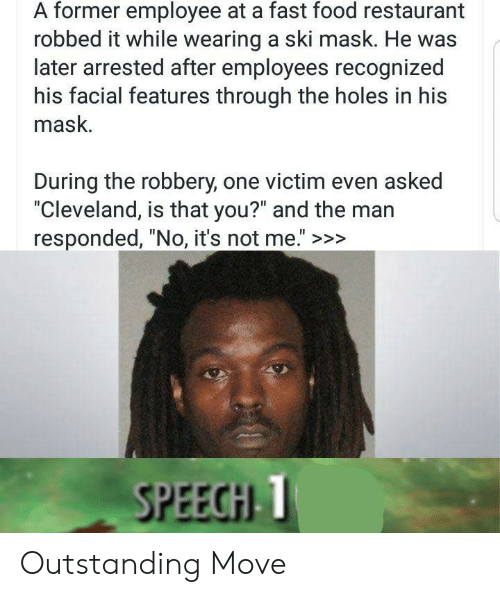 "Fast Food, Food, and Holes: A former employee at a fast food restaurant  robbed it while wearing a ski mask. He was  later arrested after employees recognized  his facial features through the holes in his  mask.  During the robbery, one victim even asked  ""Cleveland, is that you?"" and the man  responded, ""No, it's not me."" >>>  SPEECHI T Outstanding Move"